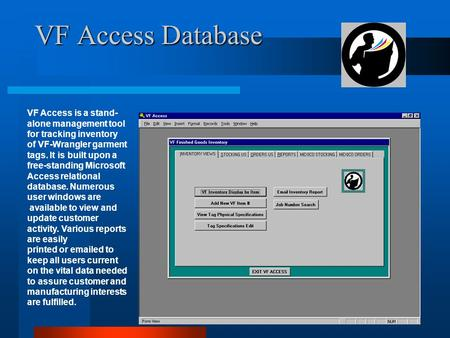 VF Access Database VF Access is a stand- alone management tool for tracking inventory of VF-Wrangler garment tags. It is built upon a free-standing Microsoft.