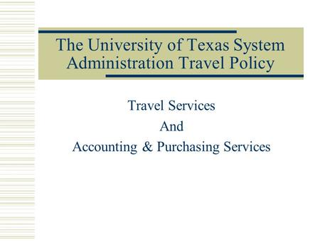 The University of Texas System Administration Travel Policy Travel Services And Accounting & Purchasing Services.
