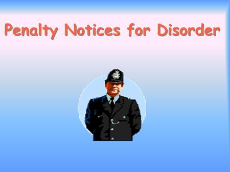 Penalty Notices for Disorder. Aims and Purpose of the Scheme To offer operational officers a new effective alternative means of dealing with low-level,