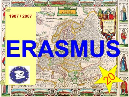 1987 / 2007 ERASMUS 20. Erasmus - Specific objectives Support the realisation of a European Higher Education Area Reinforce the contribution of higher.
