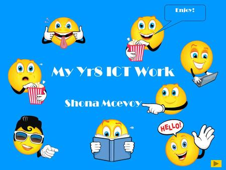 My Yr8 ICT Work Shona Mcevoy Enjoy!. Introduction This is a summary of all the ICT work I have done in Yr8. I have made lots of documents from different.