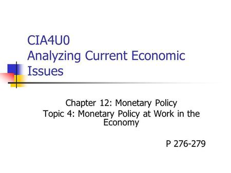 CIA4U0 Analyzing Current Economic Issues Chapter 12: Monetary Policy Topic 4: Monetary Policy at Work in the Economy P 276-279.