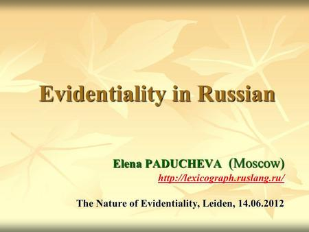 Evidentiality in Russian Elena PADUCHEVA (Moscow)  The Nature of Evidentiality, Leiden, 14.06.2012.
