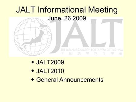 JALT Informational Meeting June, 26 2009 JALT2009 JALT2010 General Announcements.