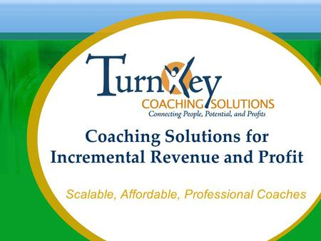 Coaching Solutions for Incremental Revenue and Profit Scalable, Affordable, Professional Coaches.