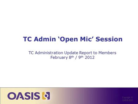 TC Admin Open Mic Session Copyright © OASIS 2012 TC Administration Update Report to Members February 8 th / 9 th 2012.
