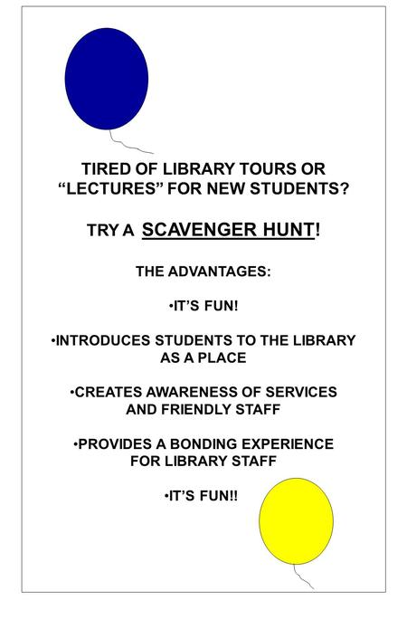 TIRED OF LIBRARY TOURS OR LECTURES FOR NEW STUDENTS? TRY A SCAVENGER HUNT! THE ADVANTAGES: ITS FUN! INTRODUCES STUDENTS TO THE LIBRARY AS A PLACE CREATES.
