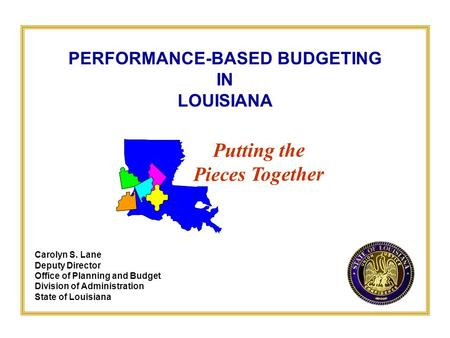 PERFORMANCE-BASED BUDGETING IN LOUISIANA Carolyn S. Lane Deputy Director Office of Planning and Budget Division of Administration State of Louisiana Putting.