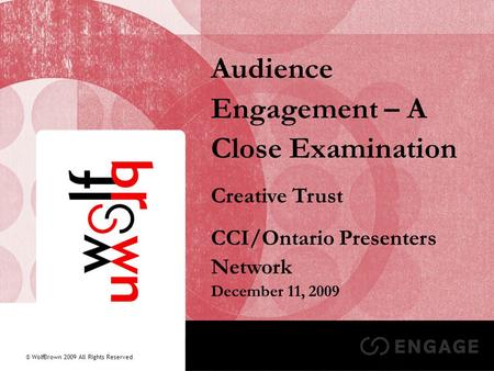 1 Audience Engagement – A Close Examination Creative Trust CCI/Ontario Presenters Network December 11, 2009 © WolfBrown 2009 All Rights Reserved.