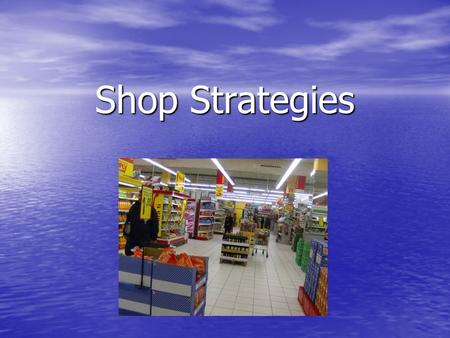 Shop Strategies. What to do when a product is expired… 1. Show your ticket 2. Call the manager 3. The supermarket calls the head office 4. A Health Inspector.