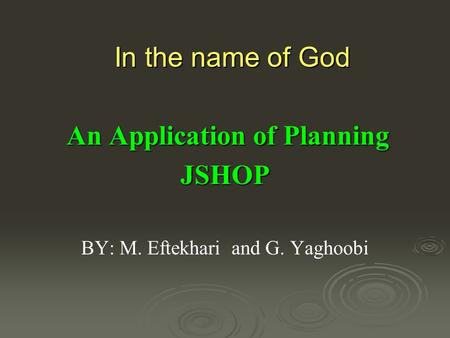 In the name of God An Application of Planning An Application of PlanningJSHOP BY: M. Eftekhari and G. Yaghoobi.