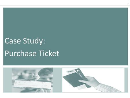 1 Case Study: Purchase Ticket. 2 Purchase Ticket by Check Use case Actor: Customer (initiator), clerk Purpose: Reserve seats on an airplane and capture.