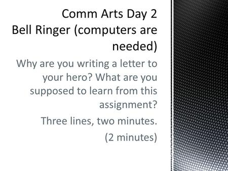 Why are you writing a letter to your hero? What are you supposed to learn from this assignment? Three lines, two minutes. (2 minutes)