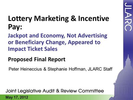 May 17, 2012 Lottery Marketing & Incentive Pay: Jackpot and Economy, Not Advertising or Beneficiary Change, Appeared to Impact Ticket Sales Peter Heineccius.