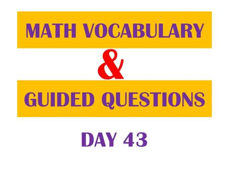 & GUIDED QUESTIONS MATH VOCABULARY DAY 43. Table of ContentsDatePage 1/8/13 Guided Question 86 1/8/13 Math Vocabulary 85.
