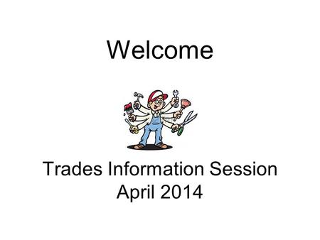 Welcome Trades Information Session April 2014. Agenda Welcome, Introductions, Overview Route to Journeyman Status Secondary School Apprenticeship ACE-IT.