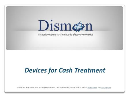 Devices for Cash Treatment DISMON, S.L. Avda. Aristides Maillol, 9 - 08028 Barcelona - Spain - Tel. (34) 93 448 16 73 Fax (34) 93 448 81 13