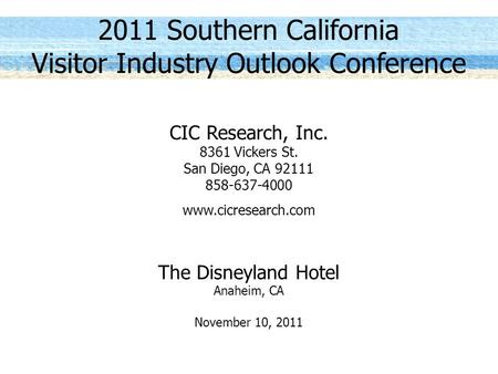 2011 Southern California Visitor Industry Outlook Conference CIC Research, Inc. 8361 Vickers St. San Diego, CA 92111 858-637-4000 www.cicresearch.com The.