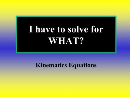 I have to solve for WHAT? Kinematics Equations.