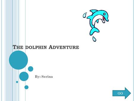 T HE DOLPHIN A DVENTURE By: Serina GO C LICK A DOLPHIN TO BEGIN Marshmallow Peaches.