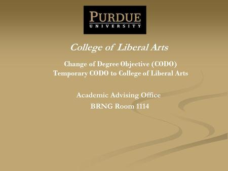Change of Degree Objective (CODO) Temporary CODO to College of Liberal Arts Academic Advising Office BRNG Room 1114 College of Liberal Arts.