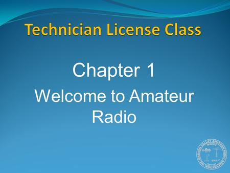 Chapter 1 Welcome to Amateur Radio. What is Amateur Radio? Amateur (or Ham) Radio is a personal radio service authorized by the Federal Communications.