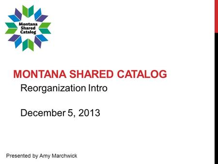 MONTANA SHARED CATALOG Reorganization Intro Presented by Amy Marchwick December 5, 2013.