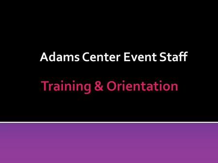 Adams Center Event Staff. Adams Center Event Staff Section 1: General Building Information.