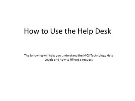 How to Use the Help Desk The following will help you understand the MCS Technology Help Levels and how to fill out a request.