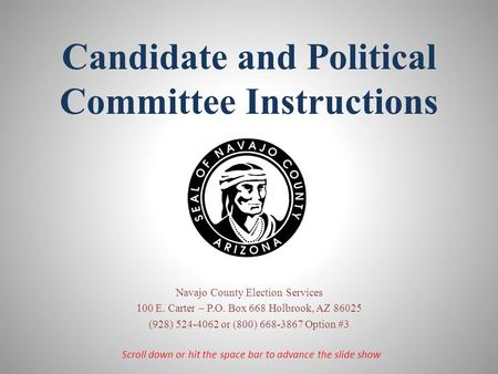 Candidate and Political Committee Instructions Navajo County Election Services 100 E. Carter – P.O. Box 668 Holbrook, AZ 86025 (928) 524-4062 or (800)