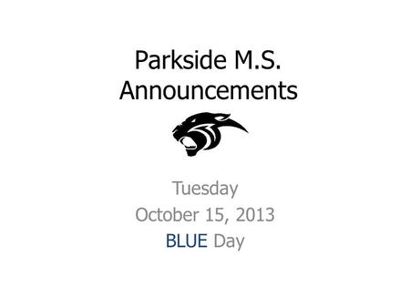 Parkside M.S. Announcements Tuesday October 15, 2013 BLUE Day.