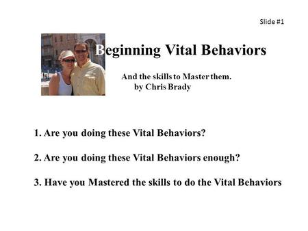 Beginning Vital Behaviors 1. Are you doing these Vital Behaviors? 2. Are you doing these Vital Behaviors enough? 3. Have you Mastered the skills to do.