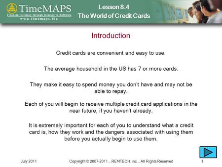 Lesson 8.4 The World of Credit Cards July 2011Copyright © 2007-2011 … REMTECH, inc … All Rights Reserved1 Introduction Credit cards are convenient and.