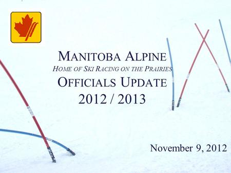 M ANITOBA A LPINE H OME OF S KI R ACING ON THE P RAIRIES O FFICIALS U PDATE 2012 / 2013 November 9, 2012.