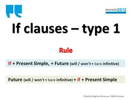 If clauses – type 1 If + Present Simple, + Future (will / wont + bare infinitive) Future (will / wont + bare infinitive) + if + Present Simple Cláudia.