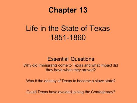 Chapter 13 Life in the State of Texas 1851-1860 Essential Questions Why did Immigrants come to Texas and what impact did they have when they arrived? Was.