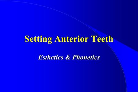 Setting Anterior Teeth Esthetics & Phonetics. Look for Symmetry View from anterior, occlusal View from many angles.