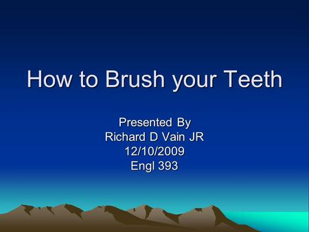 How to Brush your Teeth Presented By Richard D Vain JR 12/10/2009 Engl 393.