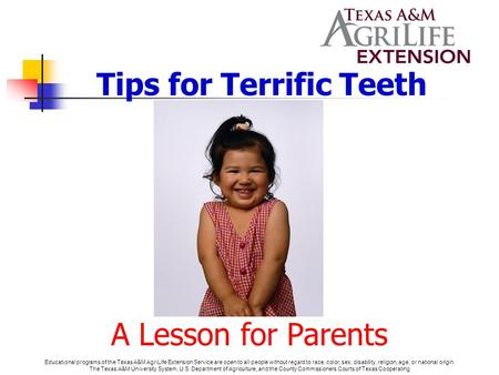Tips for Terrific Teeth A Lesson for Parents Educational programs of the Texas A&M AgriLife Extension Service are open to all people without regard to.