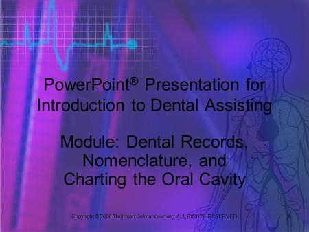 Copyright © 2006 Thomson Delmar Learning. ALL RIGHTS RESERVED. 1 PowerPoint ® Presentation for Introduction to Dental Assisting Module: Dental Records,