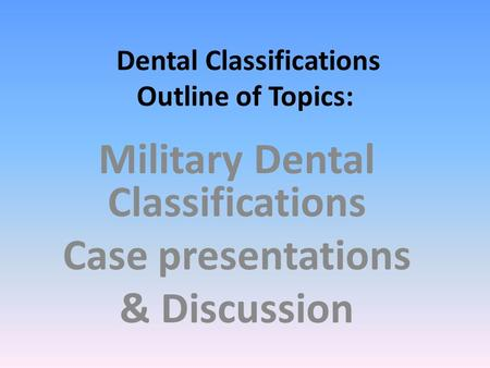 Dental Classifications Outline of Topics: Military Dental Classifications Case presentations & Discussion.