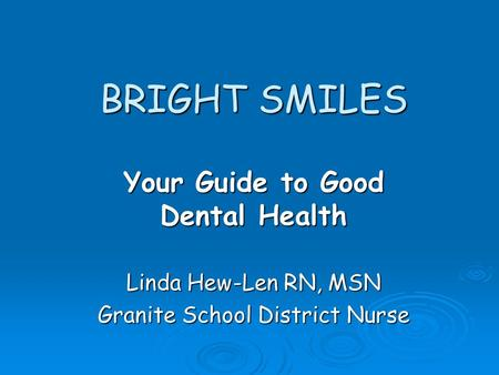 BRIGHT SMILES Your Guide to Good Dental Health Linda Hew-Len RN, MSN Granite School District Nurse.