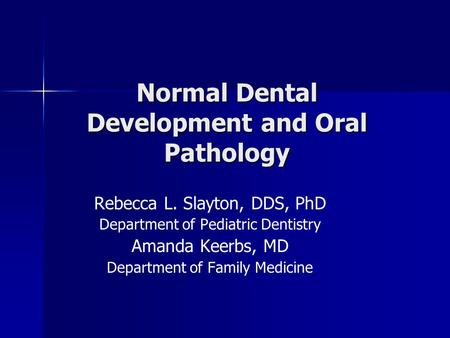 Normal Dental Development and Oral Pathology Rebecca L. Slayton, DDS, PhD Department of Pediatric Dentistry Amanda Keerbs, MD Department of Family Medicine.