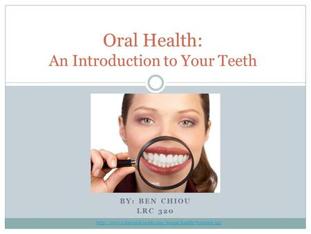 BY: BEN CHIOU LRC 320 Oral Health: An Introduction to Your Teeth