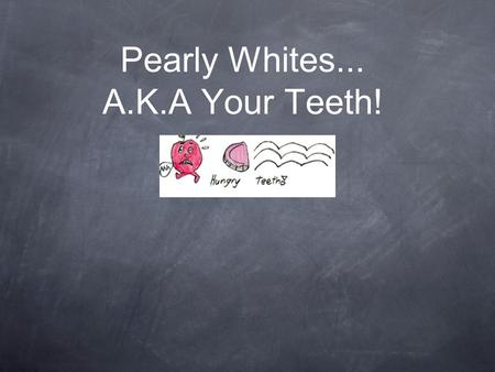 Pearly Whites... A.K.A Your Teeth!. Why teeth are important Teeth bite and chew food so that it is small enough to be swallowed. Teeth help you to form.