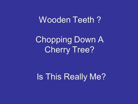 Wooden Teeth ? Chopping Down A Cherry Tree? Is This Really Me?
