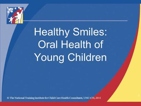 © The National Training Institute for Child Care Health Consultants, UNC-CH, 2011 1 Healthy Smiles: Oral Health of Young Children.