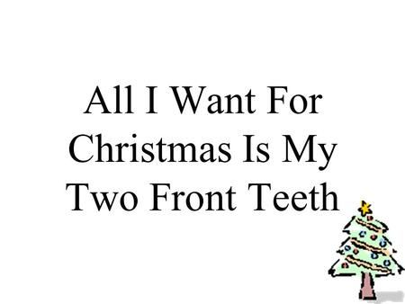 All I Want For Christmas Is My Two Front Teeth. All I want for Christmas is my two front teeth, my two front teeth, see my two front teeth!