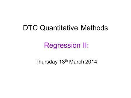 DTC Quantitative Methods Regression II: Thursday 13 th March 2014.