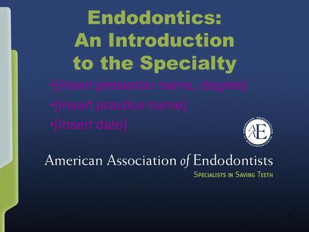 1 Endodontics: An Introduction to the Specialty [Insert presenter name, degree] [Insert practice name] [Insert date]